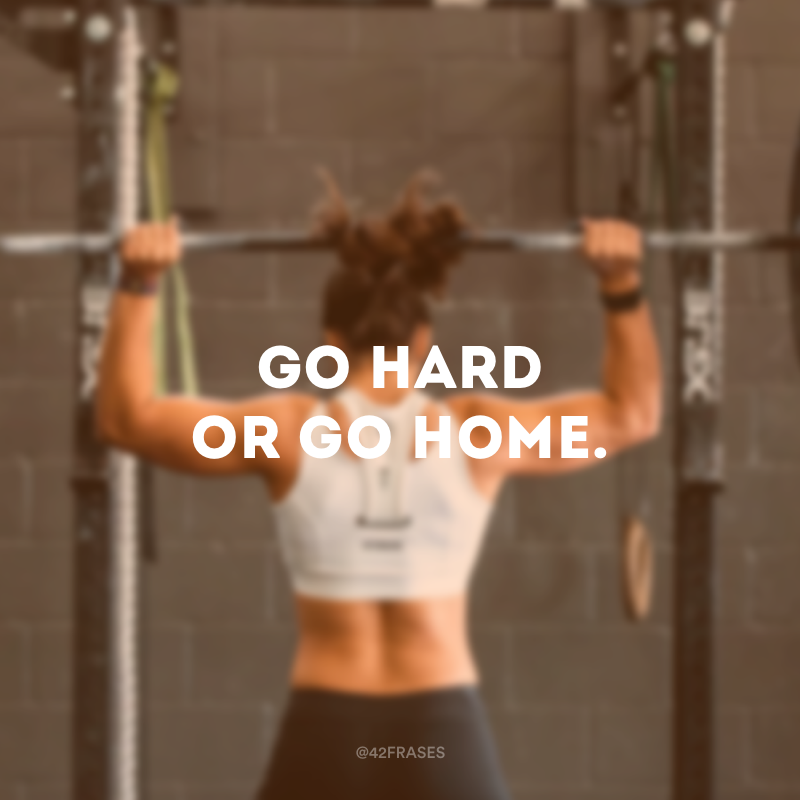 Go hard or go home. (Vá com vontade ou vá para casa.)