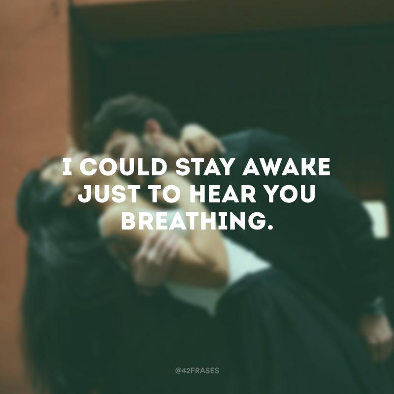 I could stay awake just to hear you breathing. (Eu poderia ficar acordado só pra ouvir você respirando.)