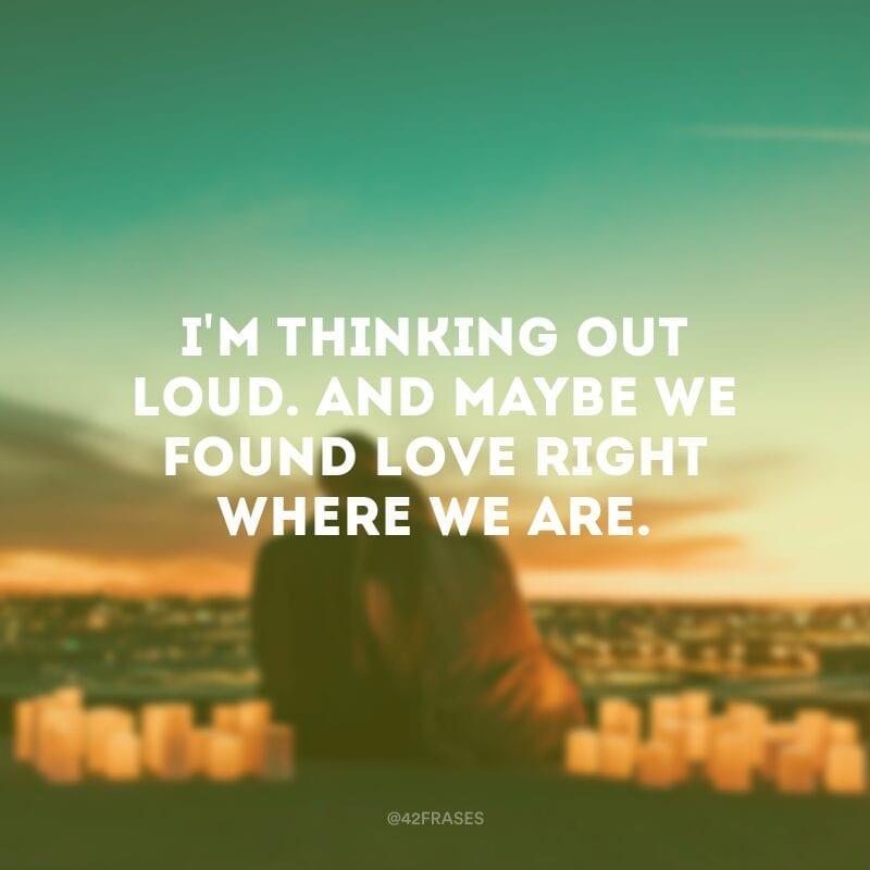 I\'m thinking out loud. And maybe we found love right where we are. (Estou pensando alto.  E talvez nós tenhamos encontrado o amor bem onde nós estamos.)