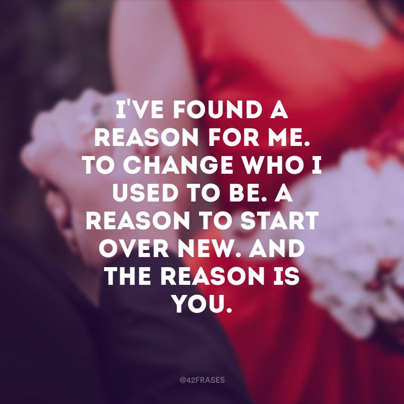 I\'ve found a reason for me. To change who I used to be. A reason to start over new. And the reason is you. (Eu encontrei uma razão para mim. Para mudar quem eu costumava ser. Uma razão para começar de novo. E a razão é você)