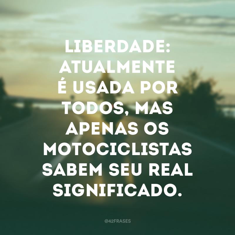 Liberdade: atualmente é usada por todos, mas apenas os motociclistas sabem seu real significado.