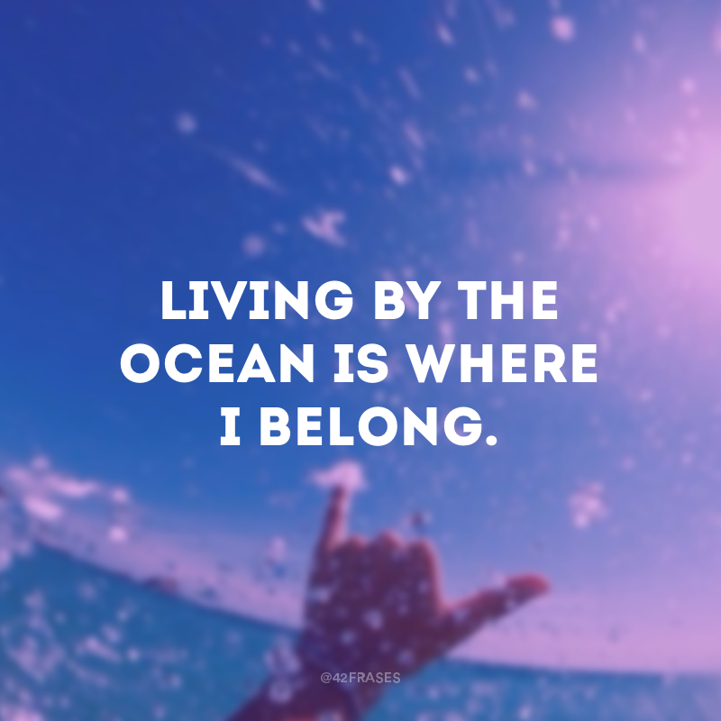 Living by the ocean is where I belong. (Perto do oceano é o meu lugar.)