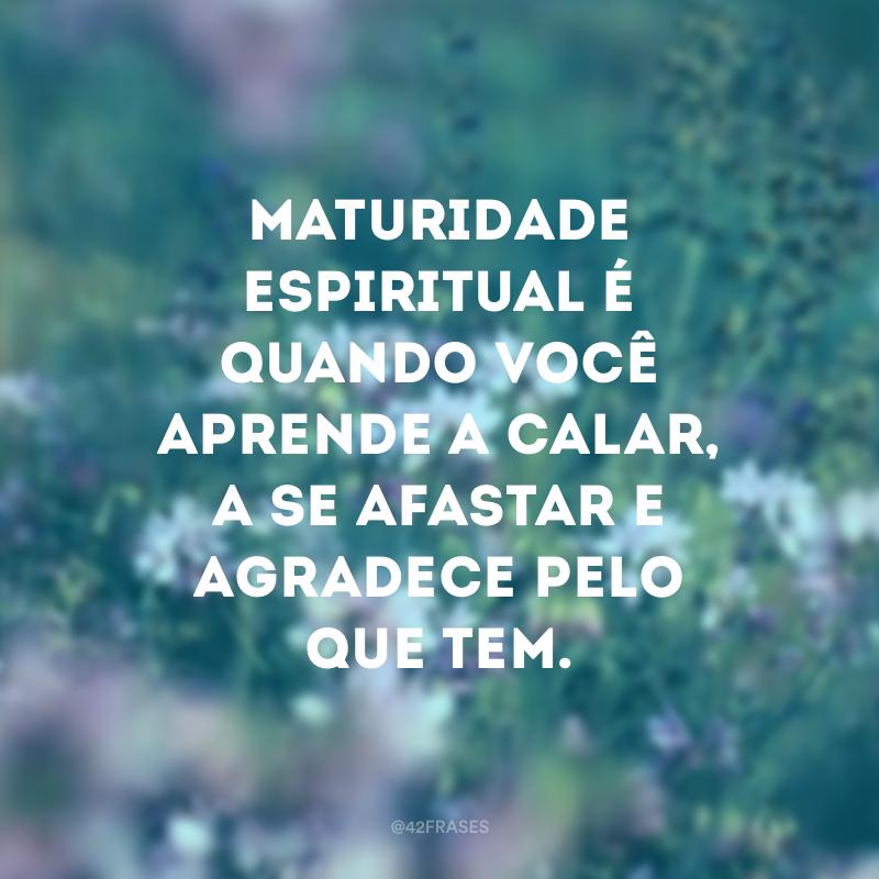 Maturidade espiritual é quando você aprende a calar, a se afastar e agradece pelo que tem.