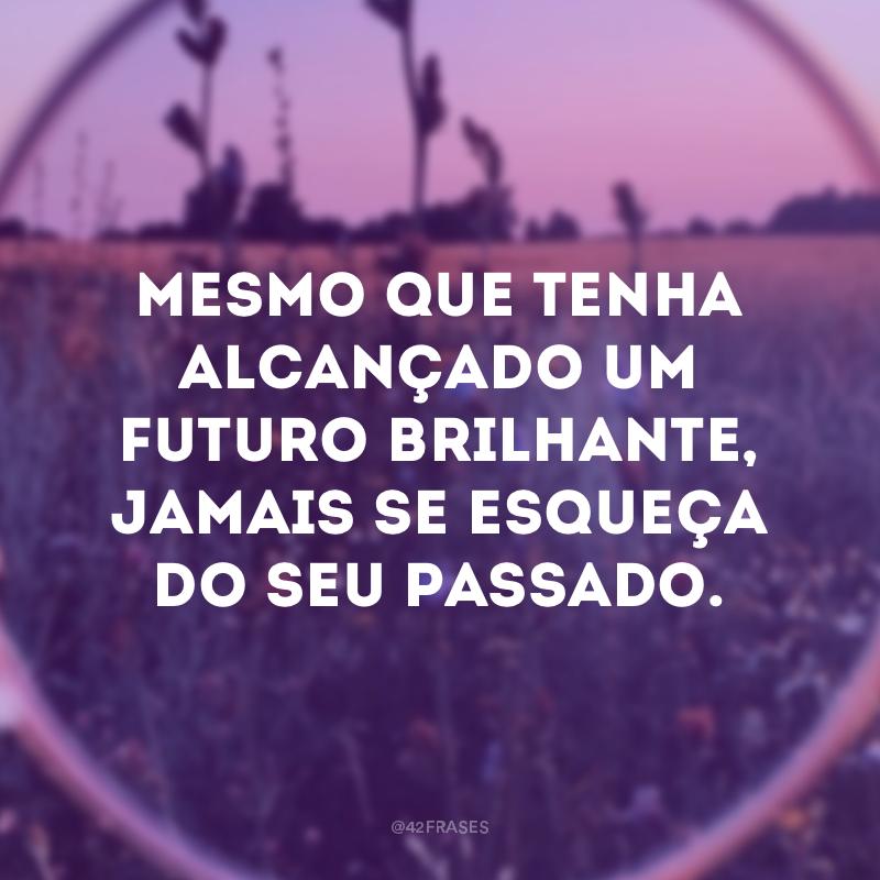 Mesmo que tenha alcançado um futuro brilhante, jamais se esqueça do seu passado.