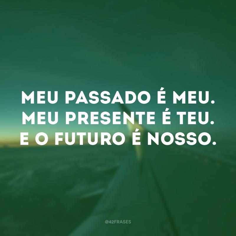 Meu passado é meu. Meu presente é teu. E o futuro é nosso.