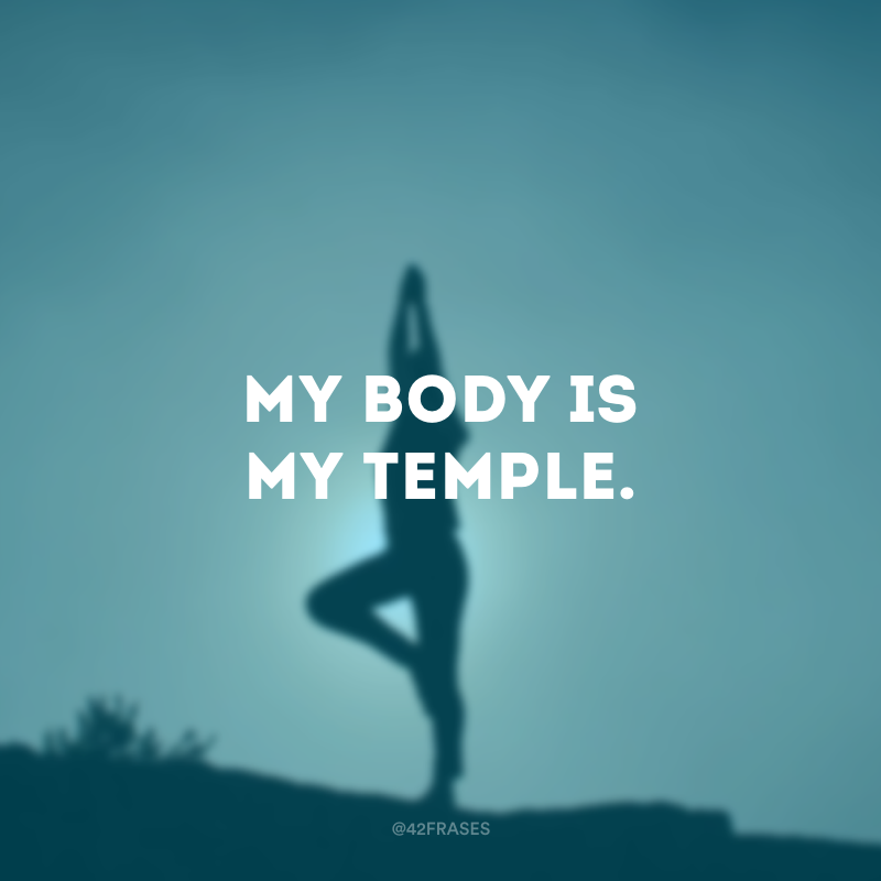 My body is my temple. (Meu corpo é meu templo.)