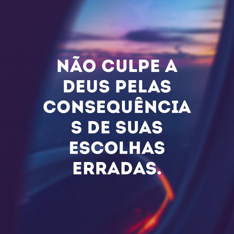 Não culpe a Deus pelas consequências de suas escolhas erradas.