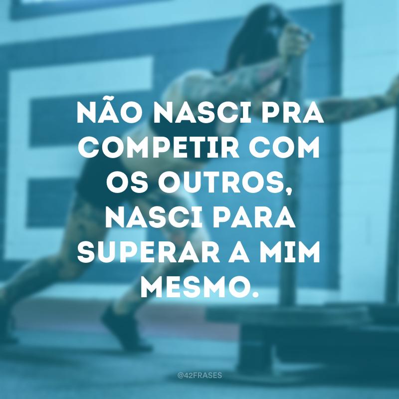 Não nasci pra competir com os outros, nasci para superar a mim mesmo.