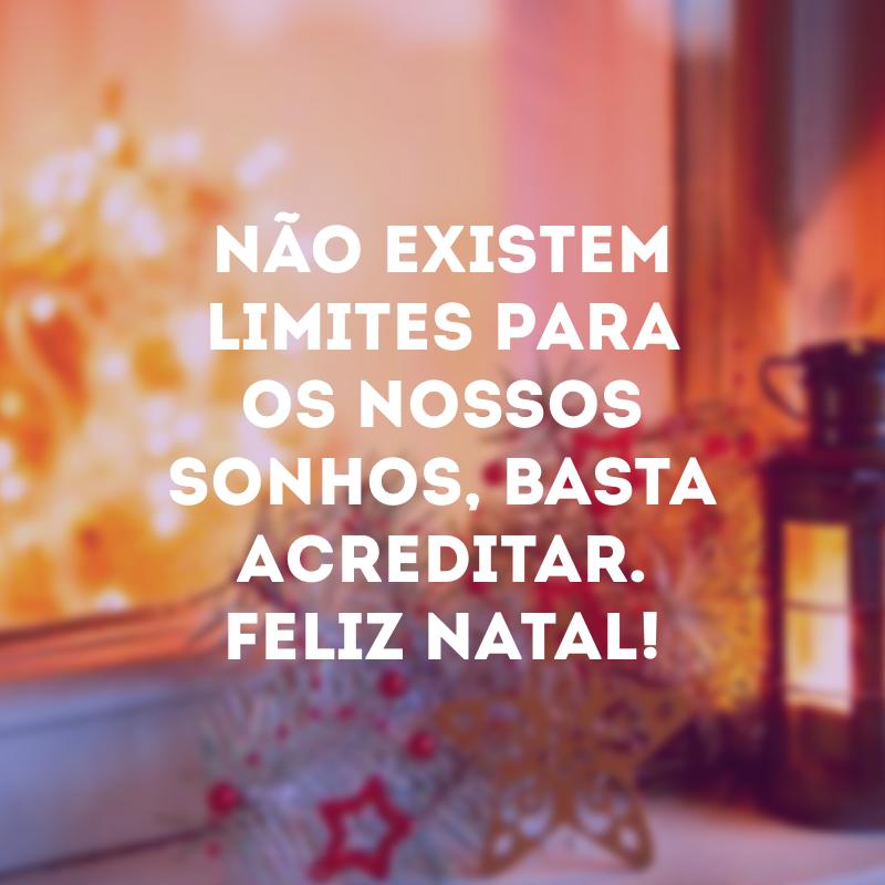 Não existem limites para os nossos sonhos, basta acreditar. Feliz Natal!
