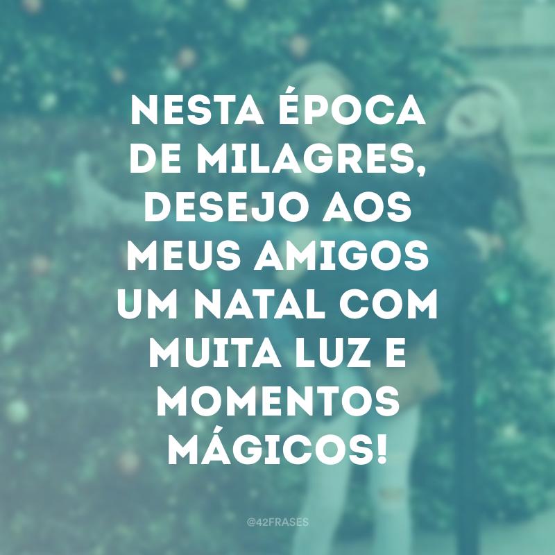 Nesta época de milagres, desejo aos meus amigos um Natal com muita luz e momentos mágicos!