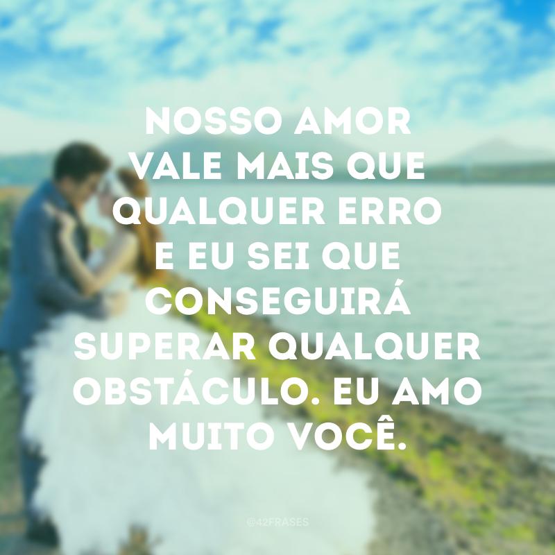Nosso amor vale mais que qualquer erro e eu sei que conseguirá superar qualquer obstáculo. Eu amo muito você.