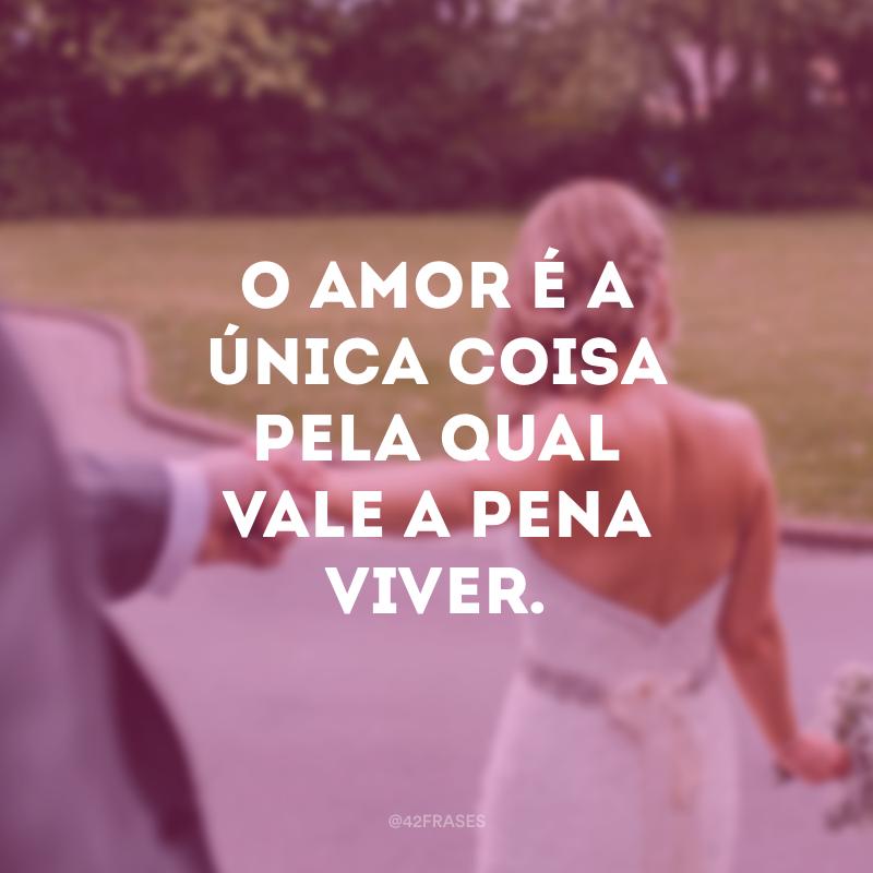 O amor é a única coisa pela qual vale a pena viver.