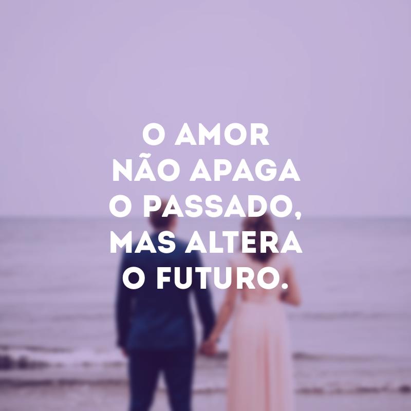 O amor não apaga o passado, mas altera o futuro.