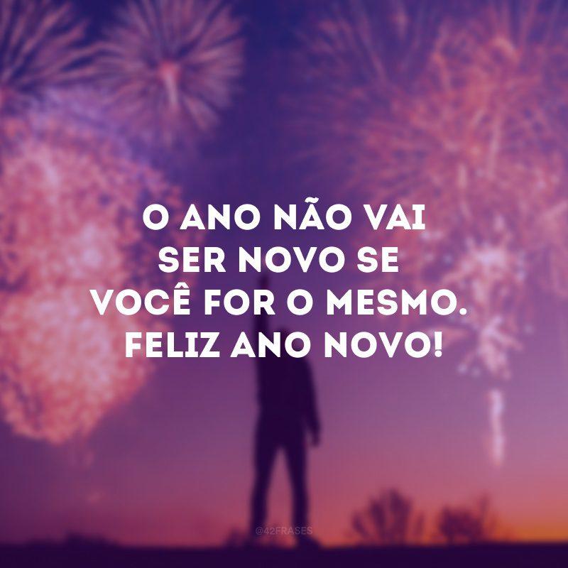 O ano não vai ser novo se você for o mesmo. Feliz Ano Novo!