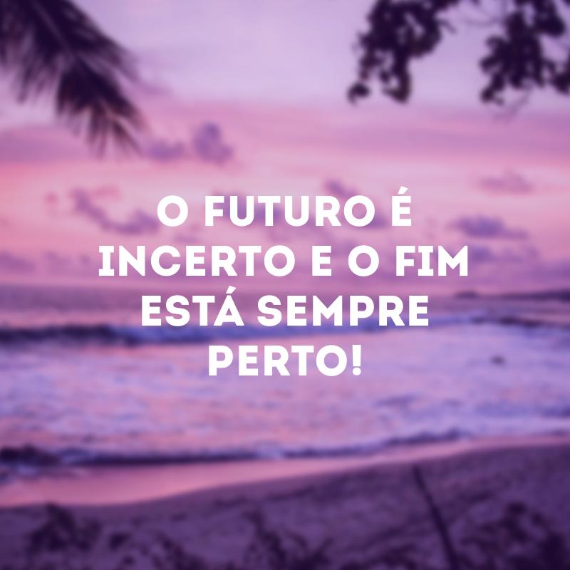 O futuro é incerto e o fim está sempre perto!