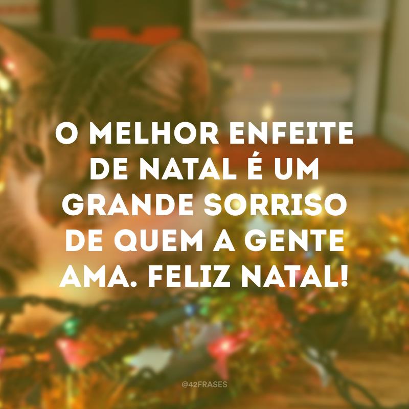 O melhor enfeite de Natal é um grande sorriso de quem a gente ama. Feliz Natal!