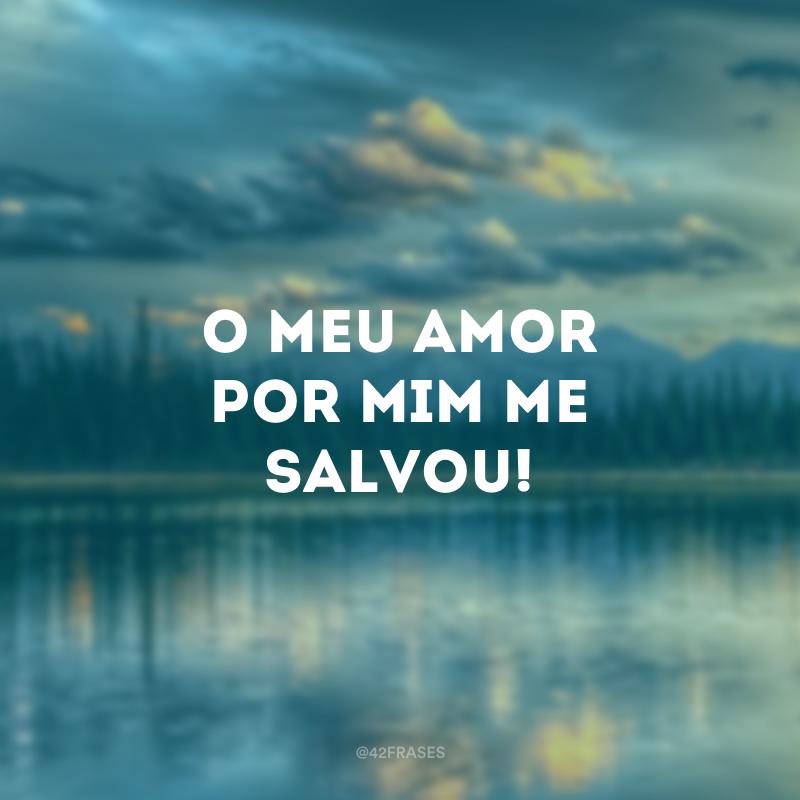 O meu amor por mim me salvou!