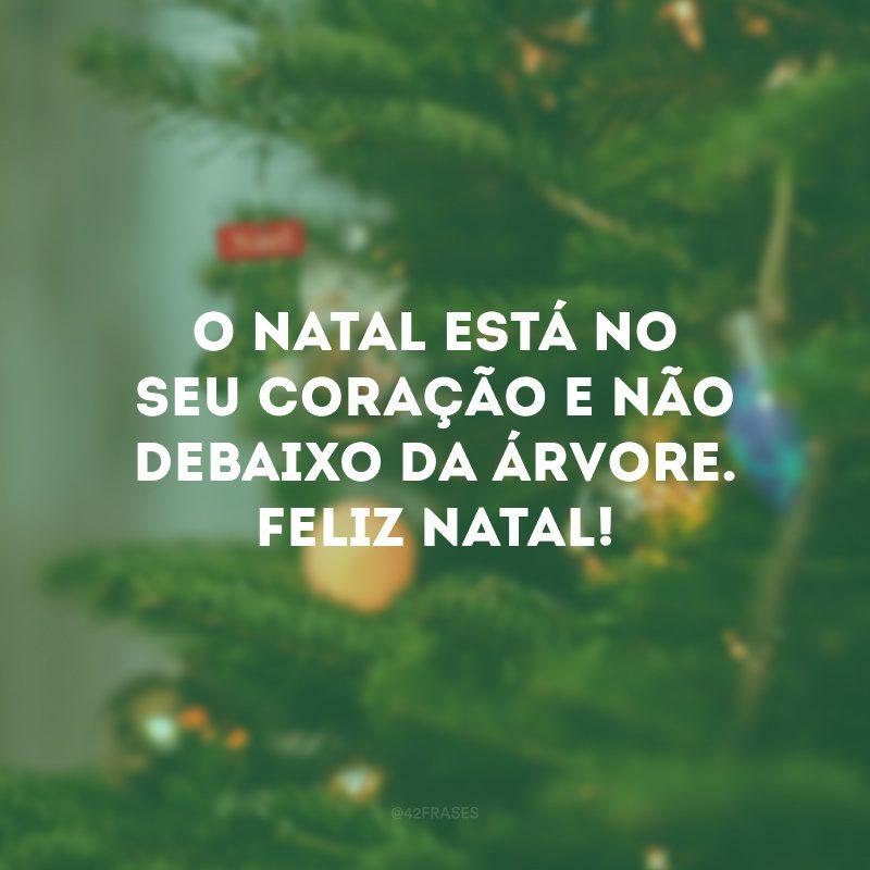 O Natal está no seu coração e não debaixo da árvore. Feliz Natal!