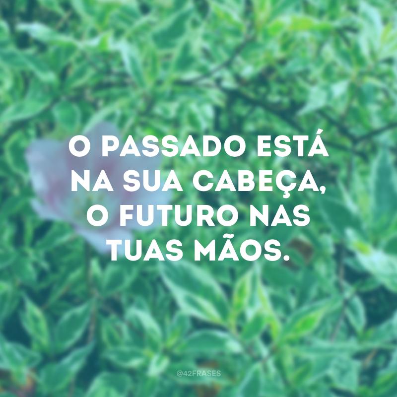 O passado está na sua cabeça, o futuro nas tuas mãos.