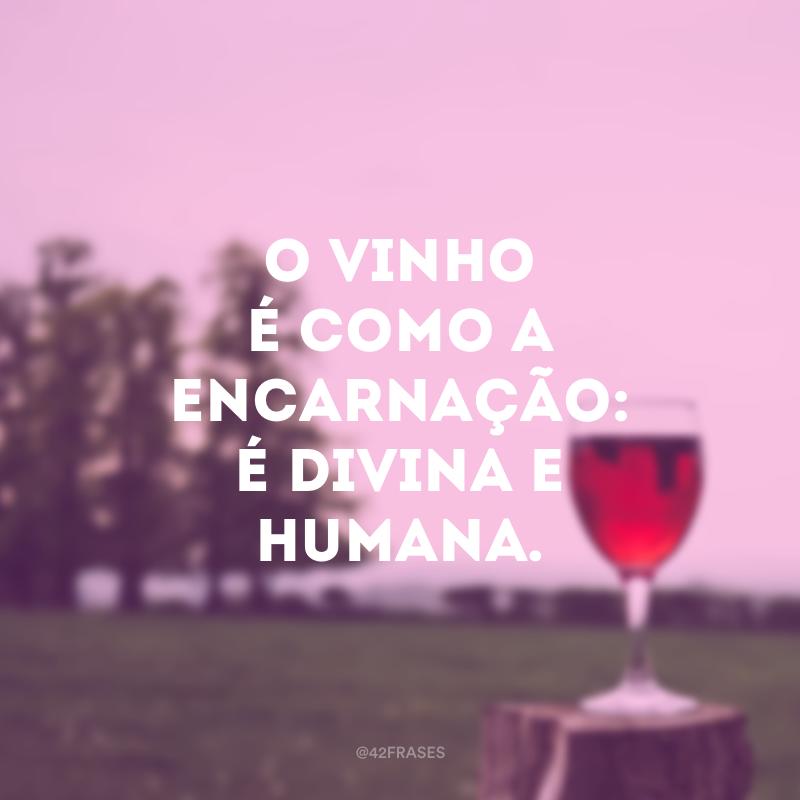 O vinho é como a encarnação: é divina e humana.