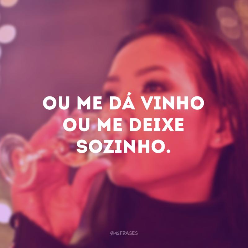 Ou me dá vinho ou me deixe sozinho.