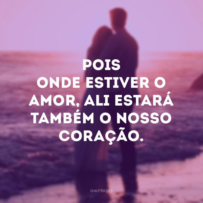 Pois onde estiver o amor, ali estará também o nosso coração.