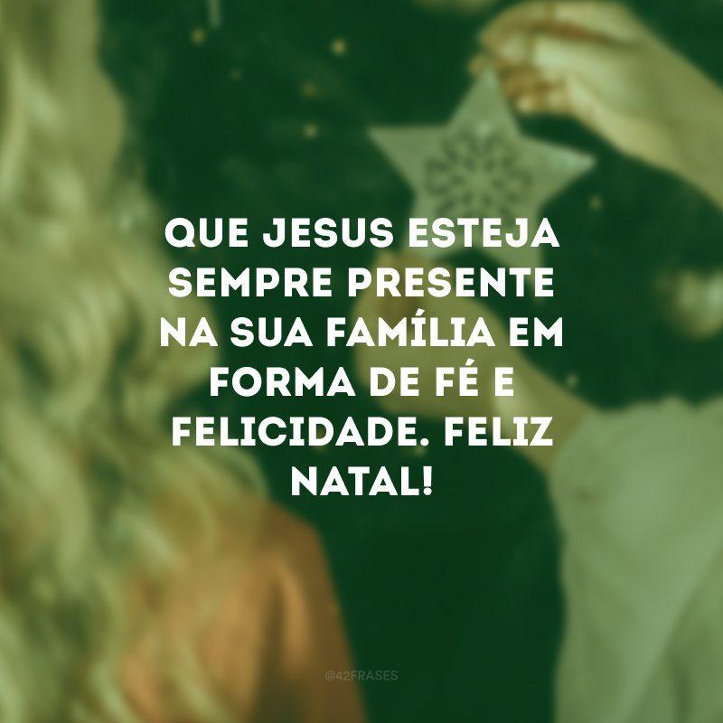 Que Jesus esteja sempre presente na sua família em forma de fé e felicidade. Feliz Natal!