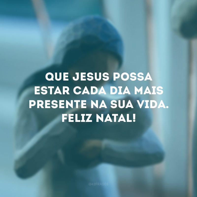 Que Jesus possa estar cada dia mais presente na sua vida. Feliz Natal!