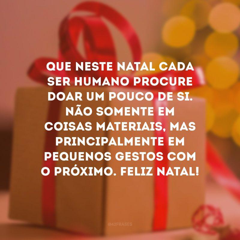 Que neste Natal cada ser humano procure doar um pouco de si. Não somente em coisas materiais, mas principalmente em pequenos gestos com o próximo. Feliz Natal!