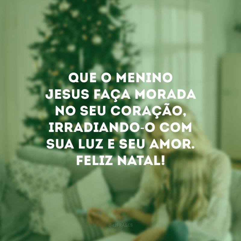 Que o menino Jesus faça morada no seu coração, irradiando-o com sua luz e seu amor. Feliz Natal!