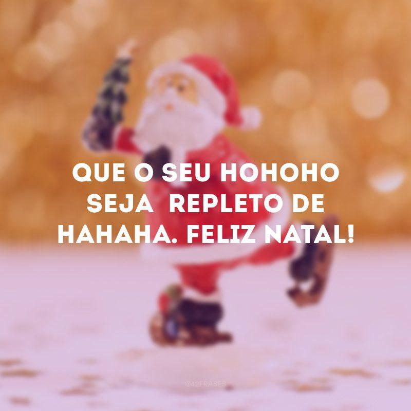 Que o seu HOHOHO seja repleto de HAHAHA. Feliz Natal!