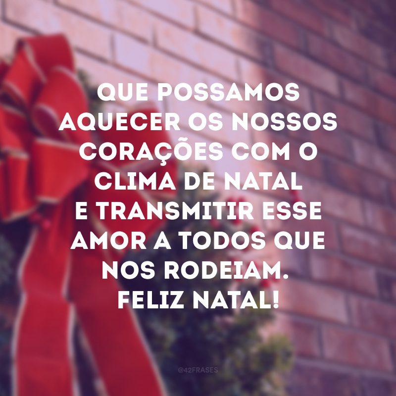 Que possamos aquecer os nossos corações com o clima de Natal e transmitir esse amor a todos que nos rodeiam. Feliz Natal!