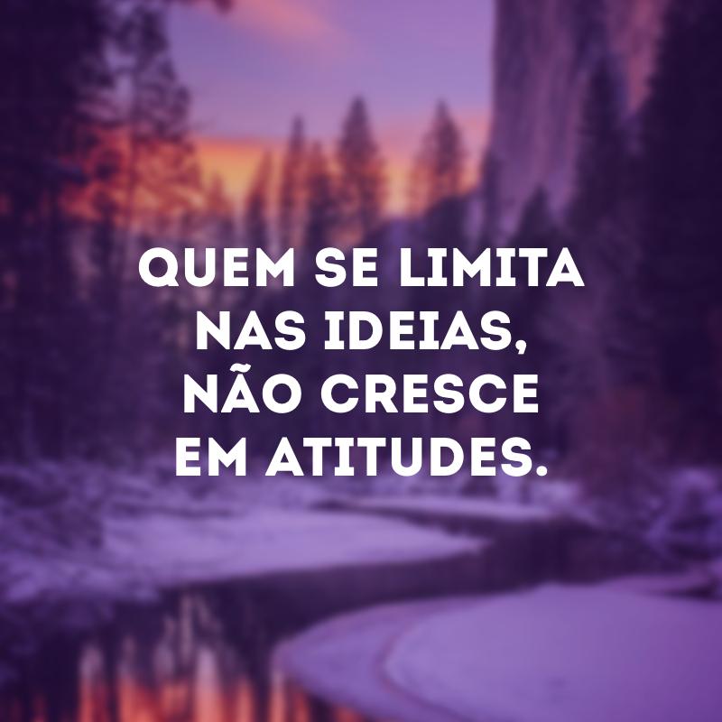 Quem se limita nas ideias, não cresce em atitudes.