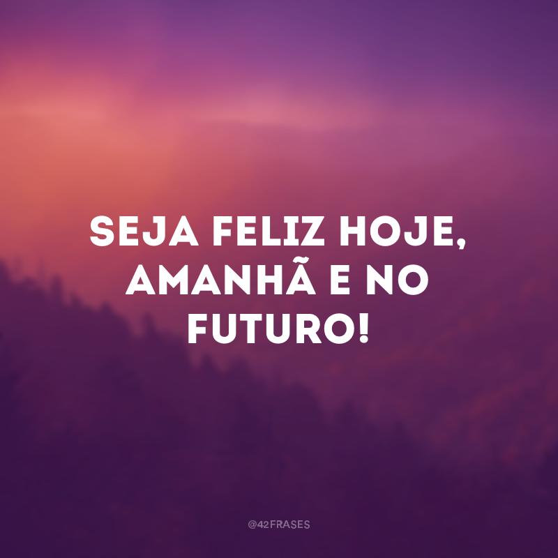Seja feliz hoje, amanhã e no futuro!
