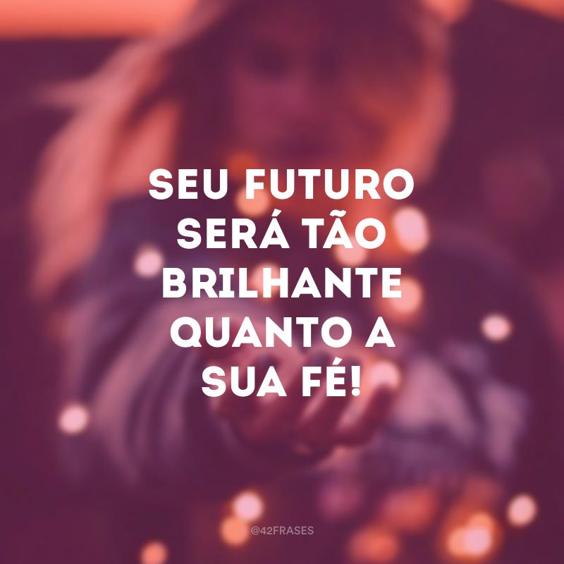 Seu futuro será tão brilhante quanto a sua fé!