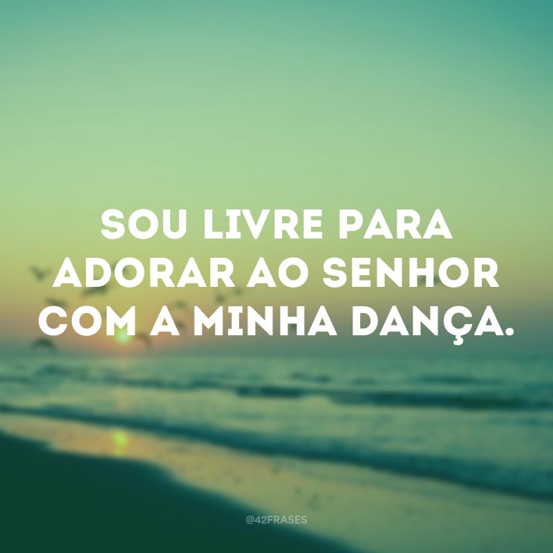 Sou livre para adorar ao Senhor com a minha dança.