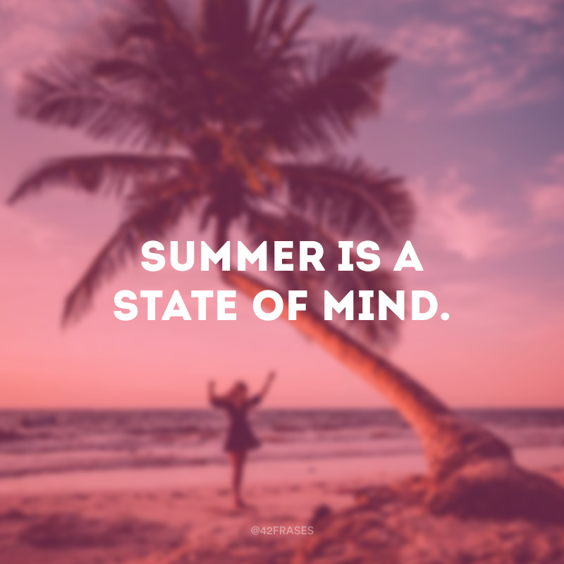 Summer is a state of mind. (O verão é um estado de espírito.)