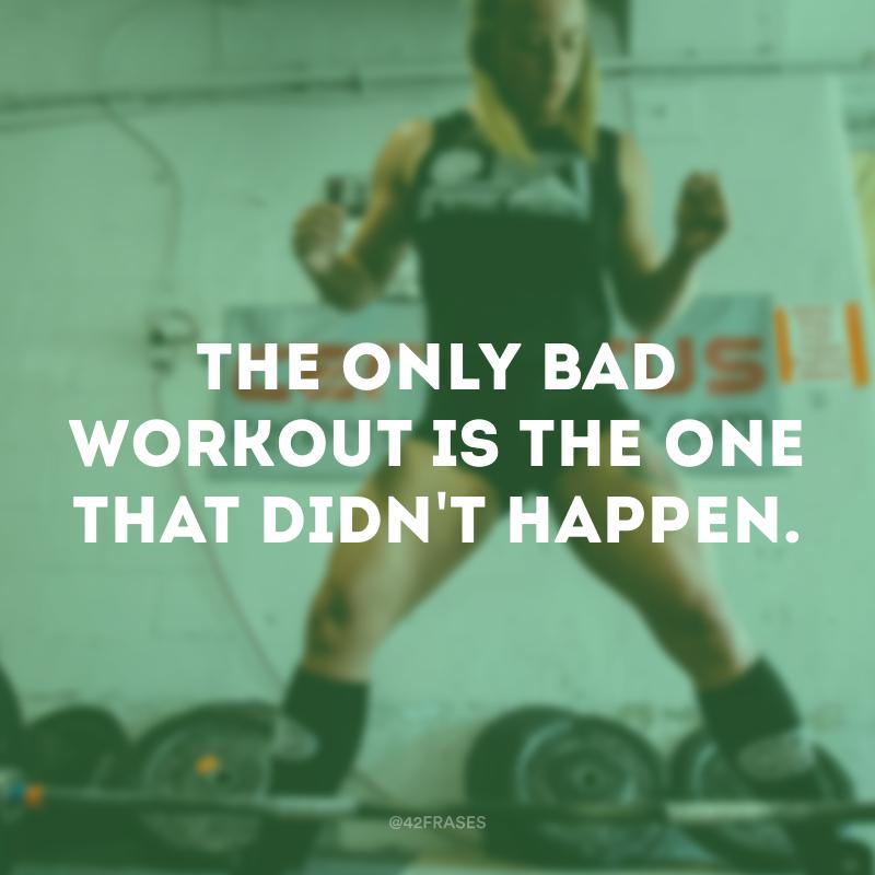 The only bad workout is the one that didn't happen. (O único treino ruim é aquele que não acontece.)