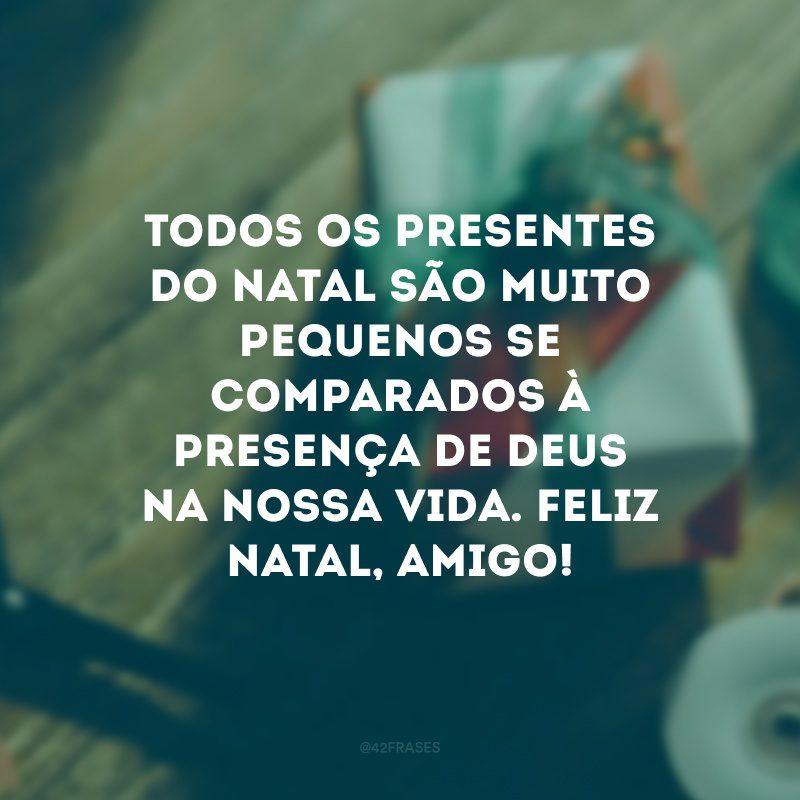 Todos os presentes do Natal são muito pequenos se comparados à presença de Deus na nossa vida. Feliz Natal, amigo!
