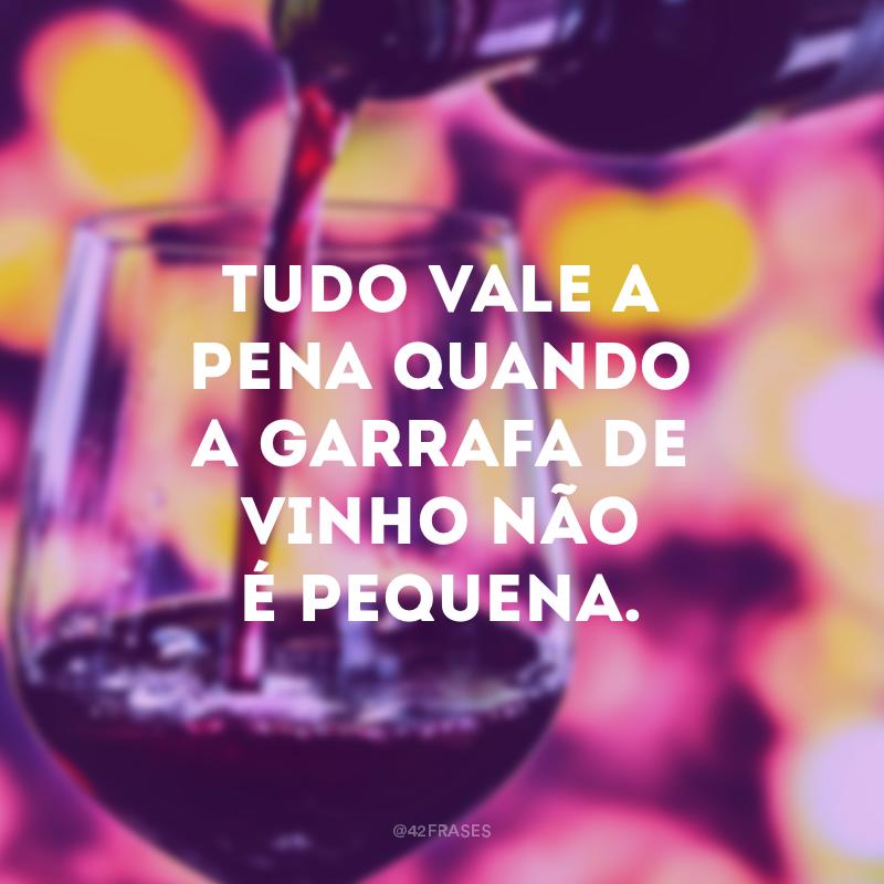Tudo vale a pena quando a garrafa de vinho não é pequena.