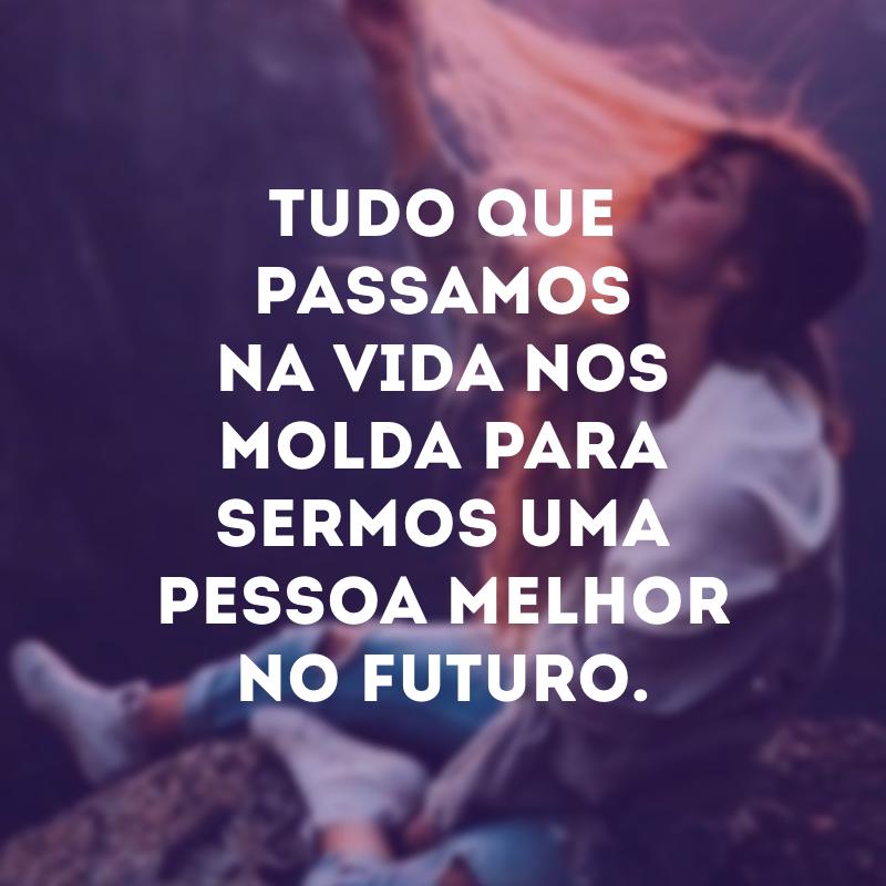 Tudo que passamos na vida nos molda para sermos uma pessoa melhor no futuro.