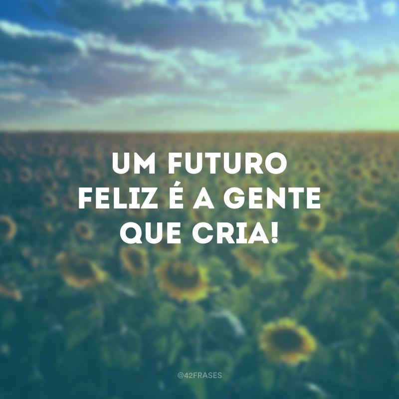 Um futuro feliz é a gente que cria!
