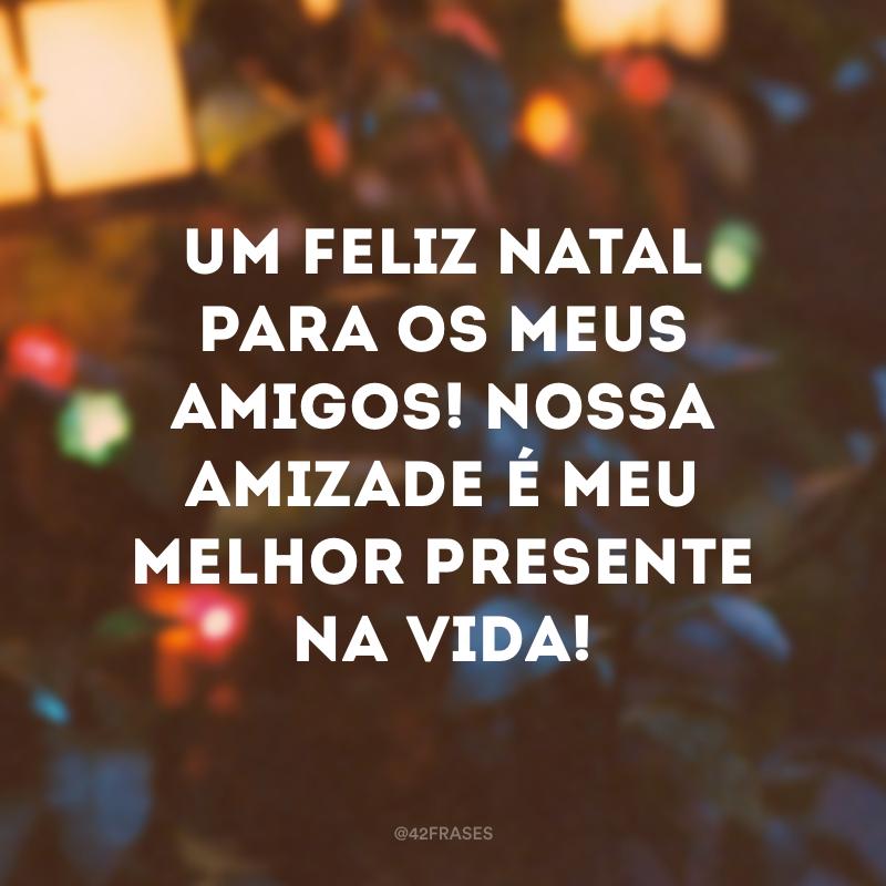 Um feliz Natal para os meus amigos! Nossa amizade é meu melhor presente na vida!