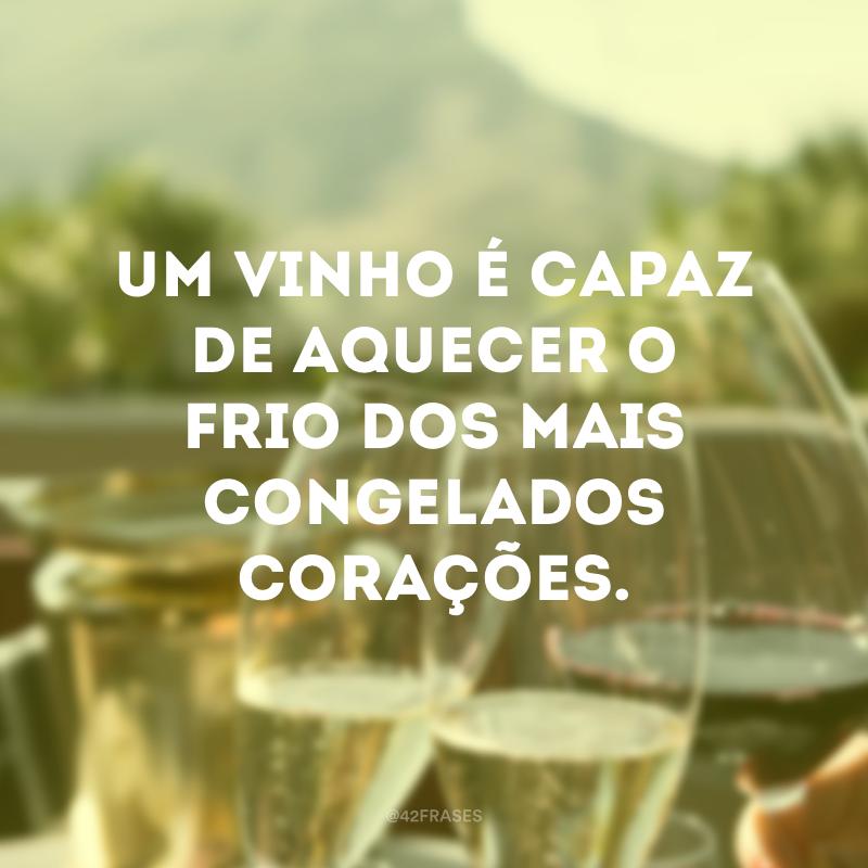 Um vinho é capaz de aquecer o frio dos mais congelados corações.