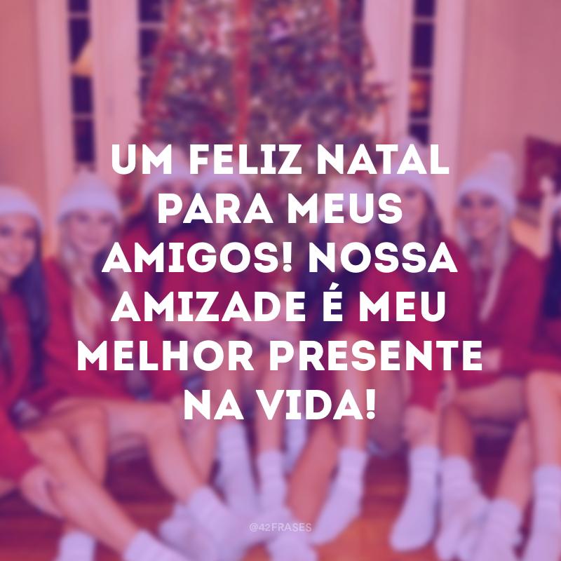 Um feliz Natal para meus amigos! Nossa amizade é meu melhor presente na vida!