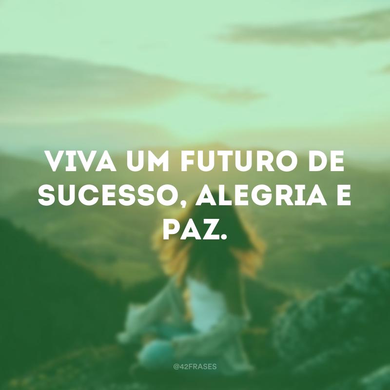 Viva um futuro de sucesso, alegria e paz.
