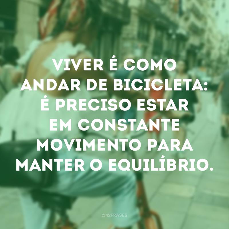 Viver é como andar de bicicleta: é preciso estar em constante movimento para manter o equilíbrio.