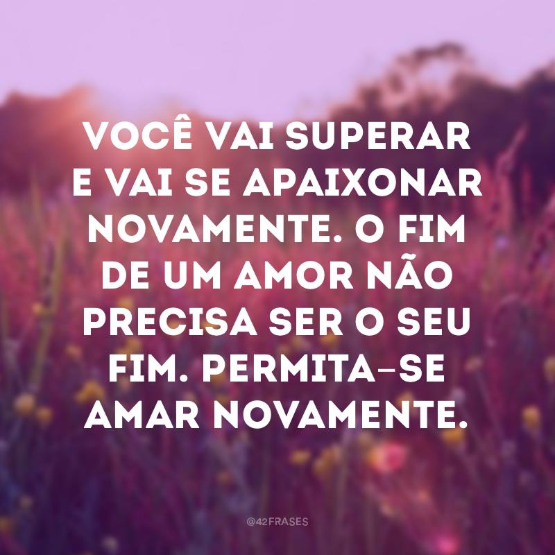 Você vai superar e vai se apaixonar novamente. O fim de um amor não precisa ser o seu fim. Permita-se amar novamente.