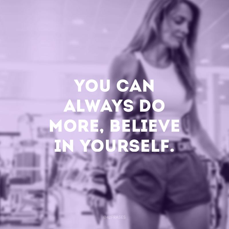 You can always do more, believe in yourself. (Você sempre pode fazer mais, acredite em você mesmo.)