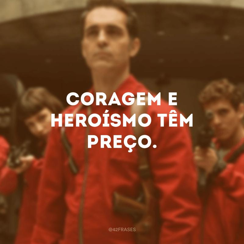 Coragem e heroísmo têm preço.